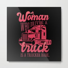 A woman who drives a truck is a trucker babe Metal Print