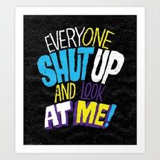 EVERYONE SHUT UP AND LOOK AT ME Art Print