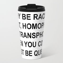 why be racist,just be quiet Travel Mug
