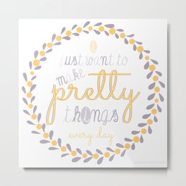 Make Pretty Things Metal Print