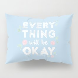Every Thing Will Be Okay Pillow Sham