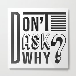 Don't ask why? slogan Metal Print