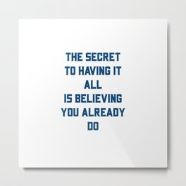 THE SECRET TO HAVING IT ALL IS BELIEVING YOU ALREADY DO Metal Print