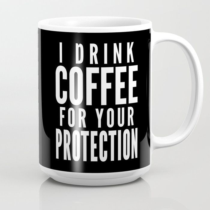 I Drink Coffee For Your Protection Black White Coffee Mug By Creativeangel Society6