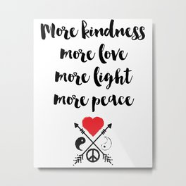 More kindness more love more light more peace Quote Metal Print