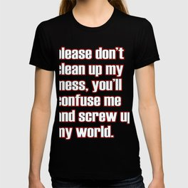 """""""Please Don't Clean Up My Mess,You'll Confuse Me And Screw Up My World"""" funny and hilarious tee!  T-shirt"""