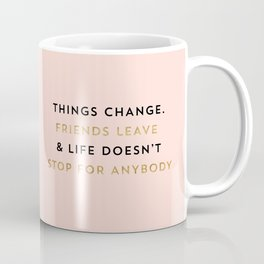 Things change. Friends leave & life doesn't stop for anybody Coffee Mug