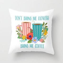 Don't Bring Me Flowers, Bring Me Coffee Throw Pillow
