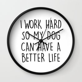 I WORK HARD SO MY DOG CAN HAVE A BETTER LIFE Wall Clock