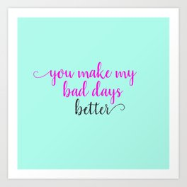 You Make My Bad Days Better Art Print