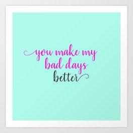 You Make My Bad Days Better Art Print