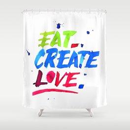 Eat, Create, Love. Shower Curtain