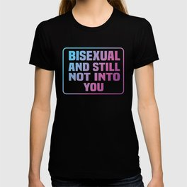 Bisexual and still not into you. T-shirt