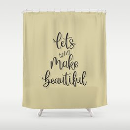 Let's make today beautiful! Shower Curtain
