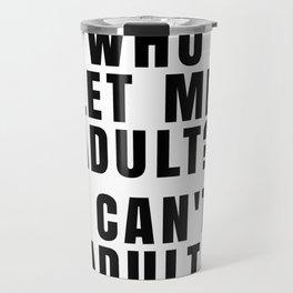 WHO LET ME ADULT? I CAN'T ADULT. Travel Mug