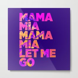 Mama mia mama mia let me go Metal Print