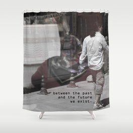 between the past  and the future  we exist Shower Curtain