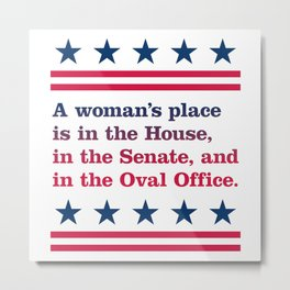 A woman's place is in the House, in the Senate, and in the Oval Office (Light background) Metal Print