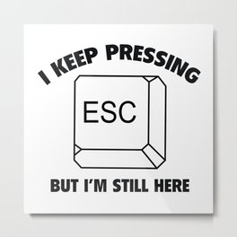 I Keep Pressing ESC But I'm Still Here Metal Print