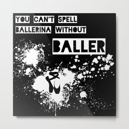You Can't Spell Ballerina without BALLER Metal Print