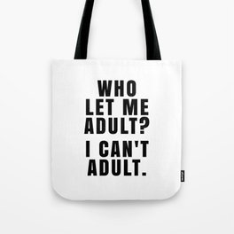 WHO LET ME ADULT? I CAN'T ADULT. Tote Bag