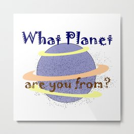 What Planet are you from ? Metal Print