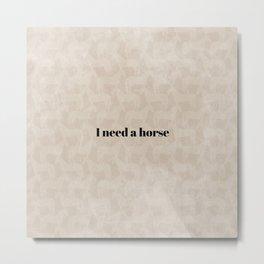 I Need a Horse Metal Print