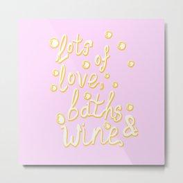 Love, Baths and Wine Metal Print