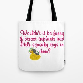 Wouldn't it be funny if breast implants have a little squeaky toy inside? Tote Bag