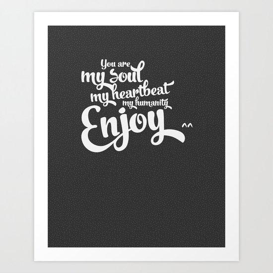 You are my soul, my heartbeat, my humanity... ENJOY^^ Art Print