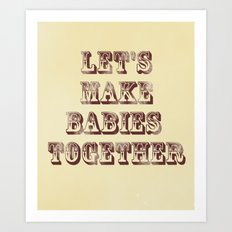 Let's Make Babies Together Art Print