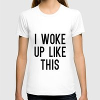 i woke up like this T-shirts featuring I Woke Up Like This by Liv B
