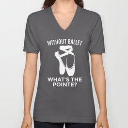 Ballet Dancer: Without Ballet, What's the Pointe? Unisex V-Neck