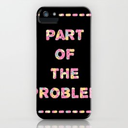 You're Part of The Problem iPhone Case