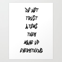 Do Not Trust Atoms - They Make Up Everything Art Print