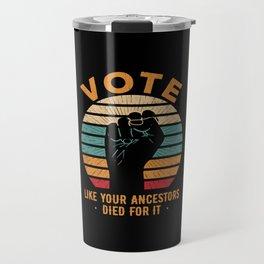 Vote Like Your Ancestors Died For It Travel Mug
