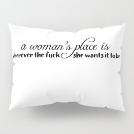 A Woman's Place is Wherever the F*ck She Wants Pillow Sham