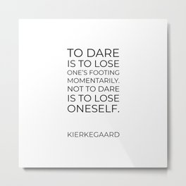 Kierkegaard Quotes - To dare is to lose one's footing momentarily. Not to dare is to lose oneself. Metal Print