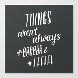 Things aren't always #000000 & #FFFFFF Canvas Print