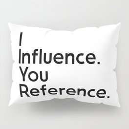 I Influence. You Reference. Pillow Sham