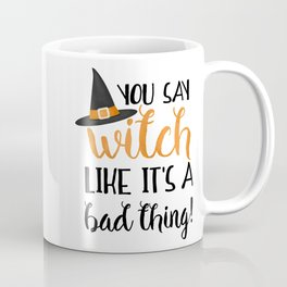 You Say Witch Like It's A Bad Thing! Coffee Mug