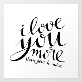 I Love You More Than Your h-index Art Print