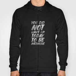 You Did Not Wake Up Today To Be Mediocre black and white monochrome typography poster design Hoody