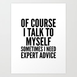 Of Course I Talk To Myself Sometimes I Need Expert Advice Art Print
