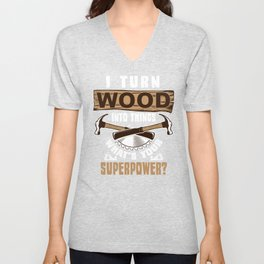 I Turn Wood Into Things Unisex V-Neck