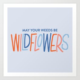 May Your Weeds Be Wildflowers Art Print