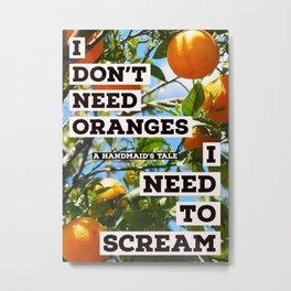 Oranges and Rage--A Handmaid's Tale Metal Print