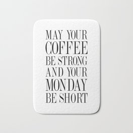 MAY YOUR COFFEE BE STRONG AND YOUR MONDAY BE SHORT - Quote Bath Mat