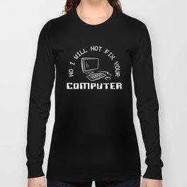 No I Will Not Fix Your Computer, Computer Geek, Computer Nerd Long Sleeve T-shirt