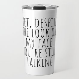Yet, despite the look on my face, you're still talking Travel Mug